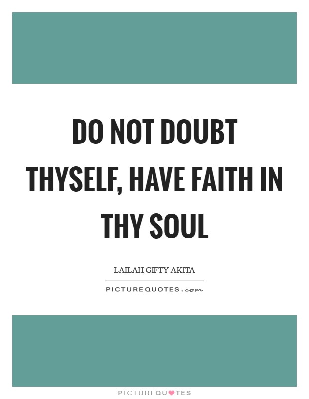 Do not doubt thyself, have faith in thy soul Picture Quote #1