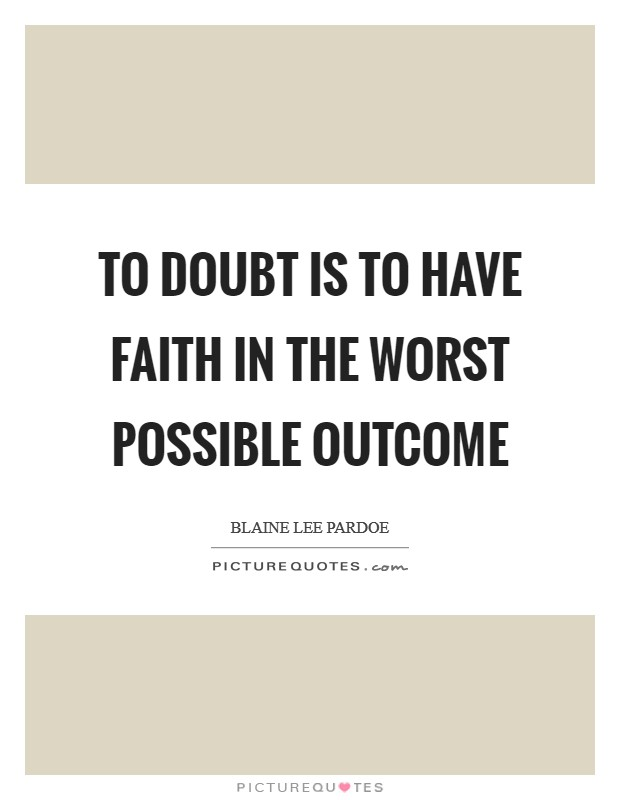 To doubt is to have faith in the worst possible outcome Picture Quote #1