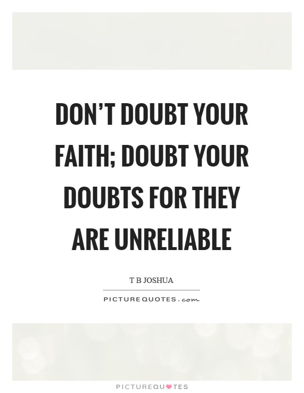 Don't doubt your faith; doubt your doubts for they are unreliable Picture Quote #1
