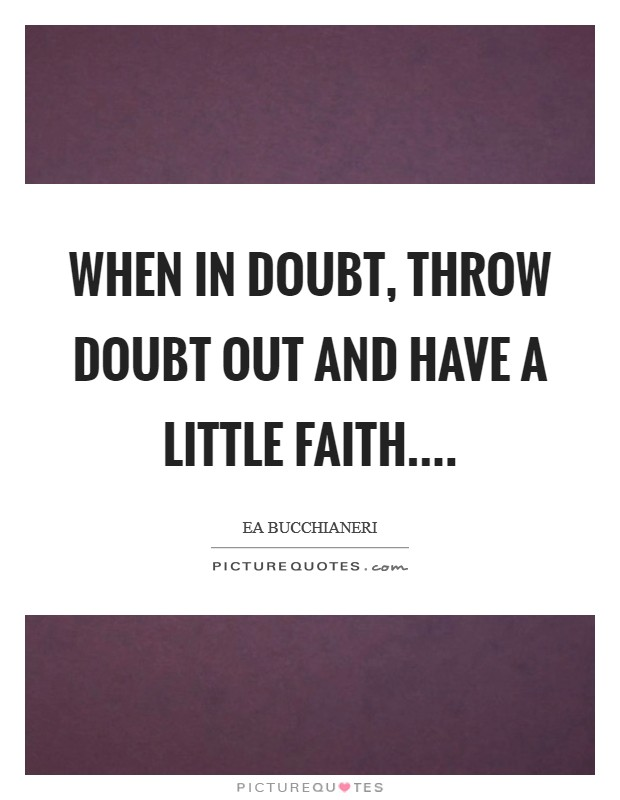 When in doubt, throw doubt out and have a little faith Picture Quote #1
