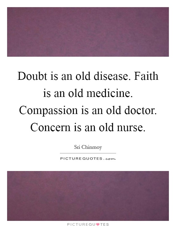 Doubt is an old disease. Faith is an old medicine. Compassion is an old doctor. Concern is an old nurse Picture Quote #1
