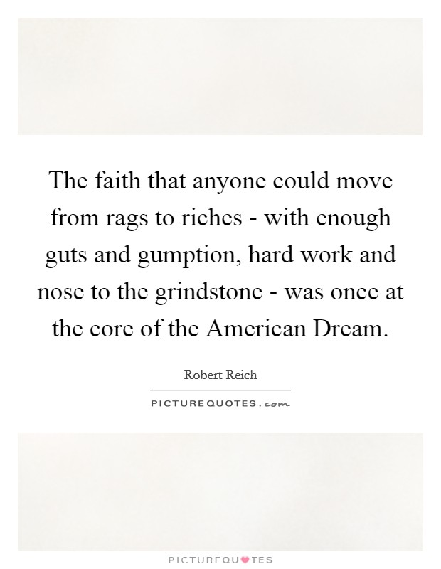The faith that anyone could move from rags to riches - with enough guts and gumption, hard work and nose to the grindstone - was once at the core of the American Dream Picture Quote #1