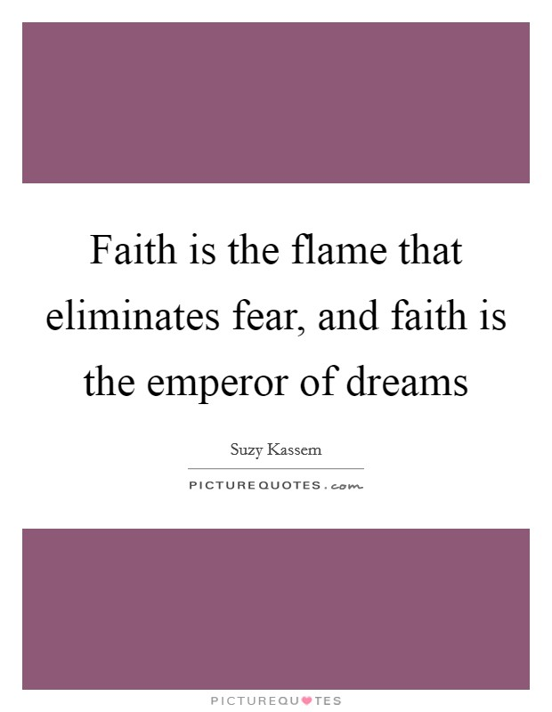 Faith is the flame that eliminates fear, and faith is the emperor of dreams Picture Quote #1
