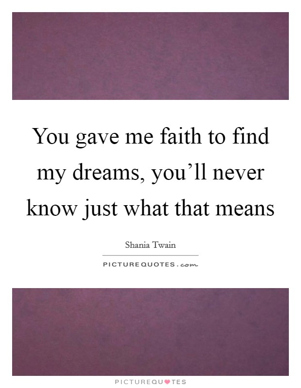 You gave me faith to find my dreams, you'll never know just what that means Picture Quote #1