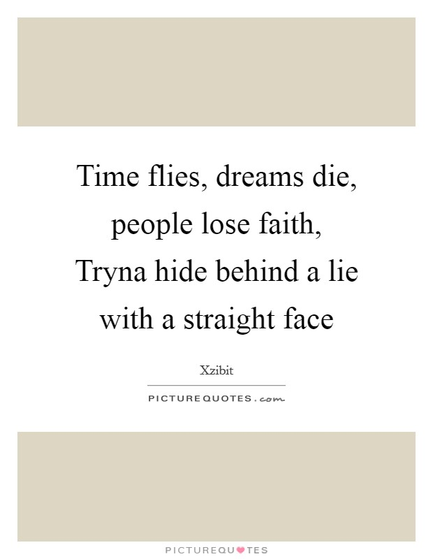 Time flies, dreams die, people lose faith, Tryna hide behind a lie with a straight face Picture Quote #1