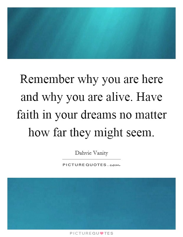 Remember why you are here and why you are alive. Have faith in your dreams no matter how far they might seem Picture Quote #1