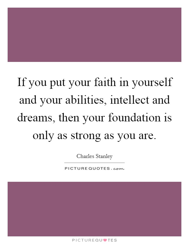 If you put your faith in yourself and your abilities, intellect and dreams, then your foundation is only as strong as you are Picture Quote #1
