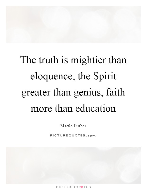 The truth is mightier than eloquence, the Spirit greater than genius, faith more than education Picture Quote #1