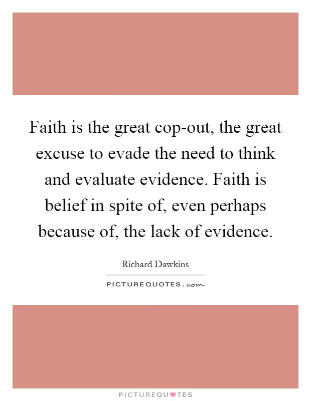 Faith is the great cop-out, the great excuse to evade the need to think and evaluate evidence. Faith is belief in spite of, even perhaps because of, the lack of evidence Picture Quote #1