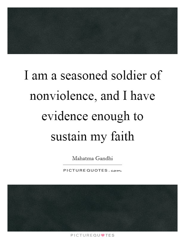 I am a seasoned soldier of nonviolence, and I have evidence enough to sustain my faith Picture Quote #1