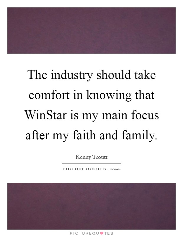 The industry should take comfort in knowing that WinStar is my main focus after my faith and family Picture Quote #1