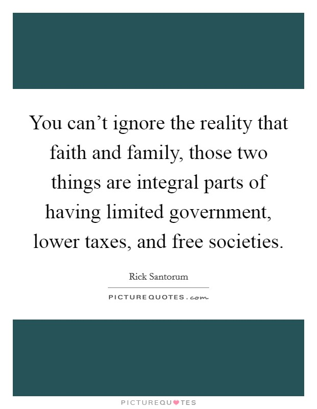 You can't ignore the reality that faith and family, those two things are integral parts of having limited government, lower taxes, and free societies Picture Quote #1