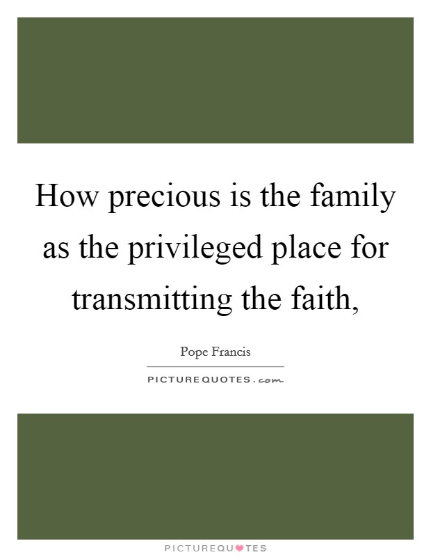 How precious is the family as the privileged place for transmitting the faith, Picture Quote #1
