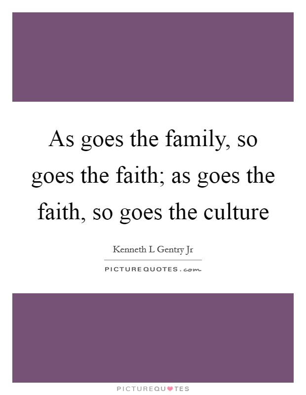 As goes the family, so goes the faith; as goes the faith, so goes the culture Picture Quote #1