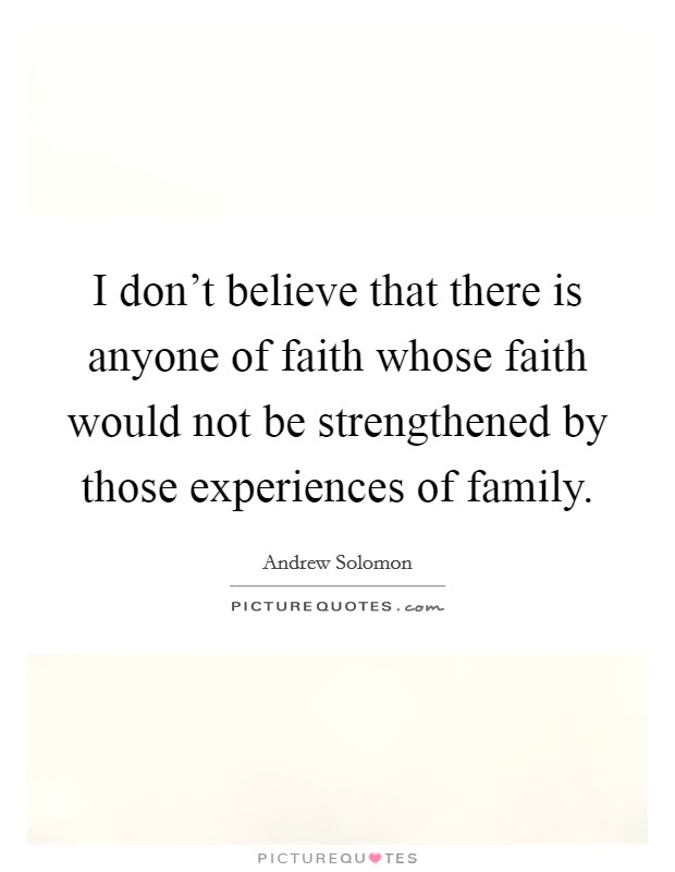 I don't believe that there is anyone of faith whose faith would not be strengthened by those experiences of family Picture Quote #1