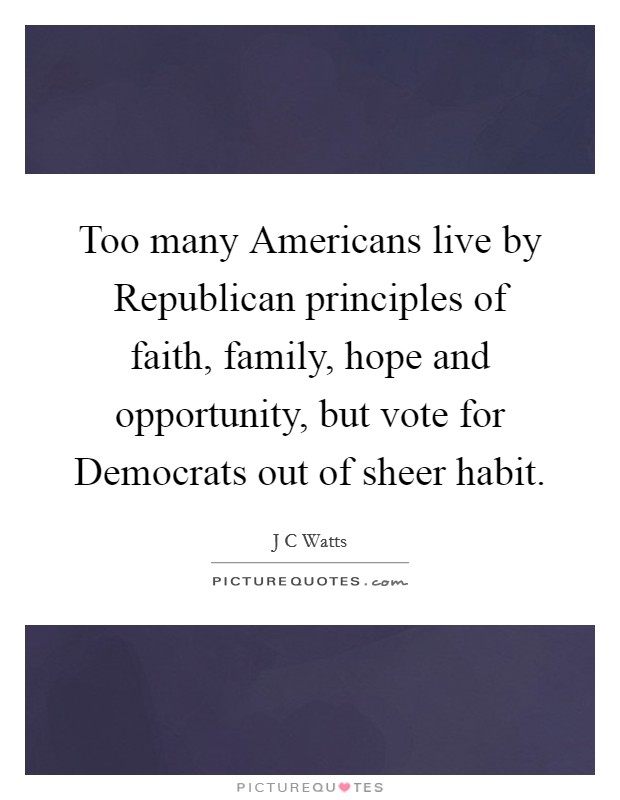 Too many Americans live by Republican principles of faith, family, hope and opportunity, but vote for Democrats out of sheer habit Picture Quote #1