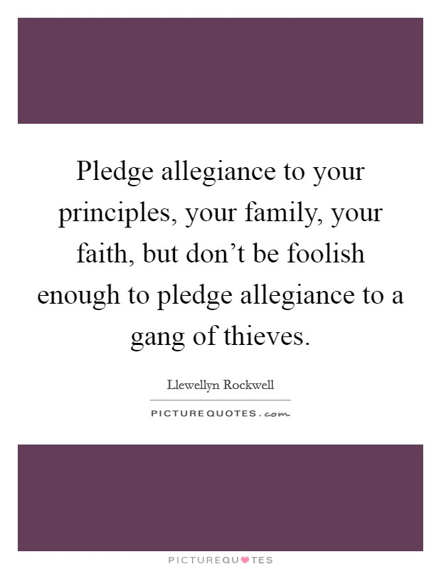 Pledge allegiance to your principles, your family, your faith, but don't be foolish enough to pledge allegiance to a gang of thieves Picture Quote #1
