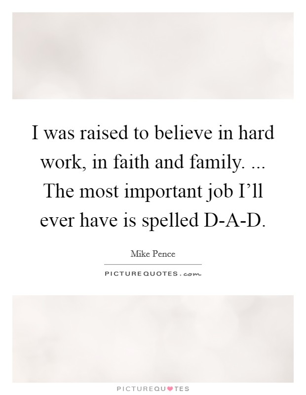 I was raised to believe in hard work, in faith and family. ... The most important job I'll ever have is spelled D-A-D Picture Quote #1