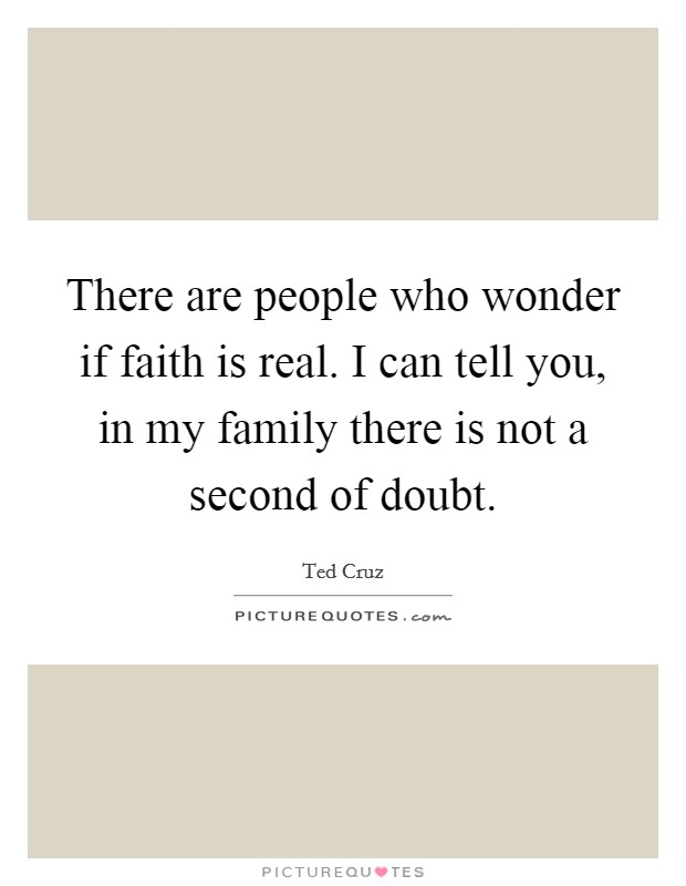 There are people who wonder if faith is real. I can tell you, in my family there is not a second of doubt Picture Quote #1