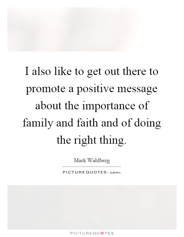 I also like to get out there to promote a positive message about the importance of family and faith and of doing the right thing Picture Quote #1