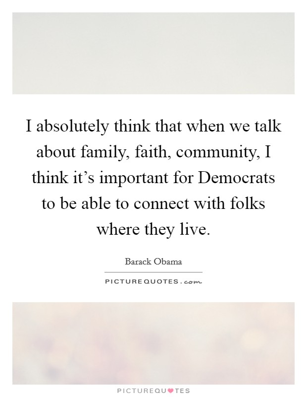 I absolutely think that when we talk about family, faith, community, I think it's important for Democrats to be able to connect with folks where they live Picture Quote #1