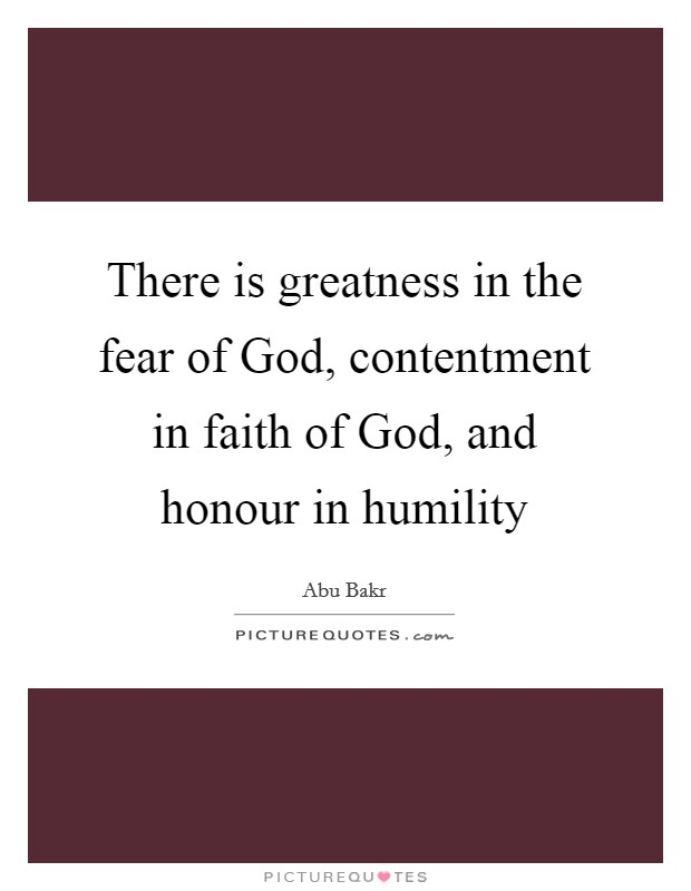 There is greatness in the fear of God, contentment in faith of God, and honour in humility Picture Quote #1