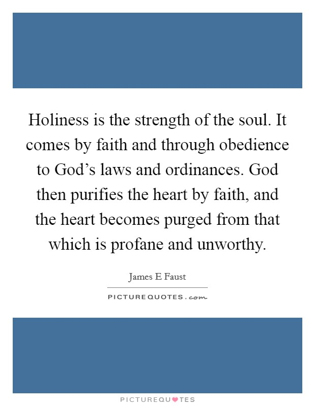 Holiness is the strength of the soul. It comes by faith and through obedience to God's laws and ordinances. God then purifies the heart by faith, and the heart becomes purged from that which is profane and unworthy Picture Quote #1
