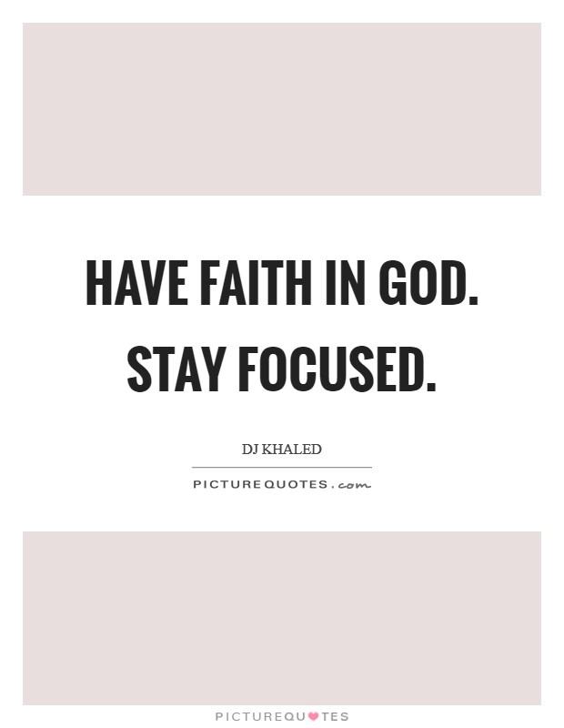 Have faith in God. Stay focused Picture Quote #1