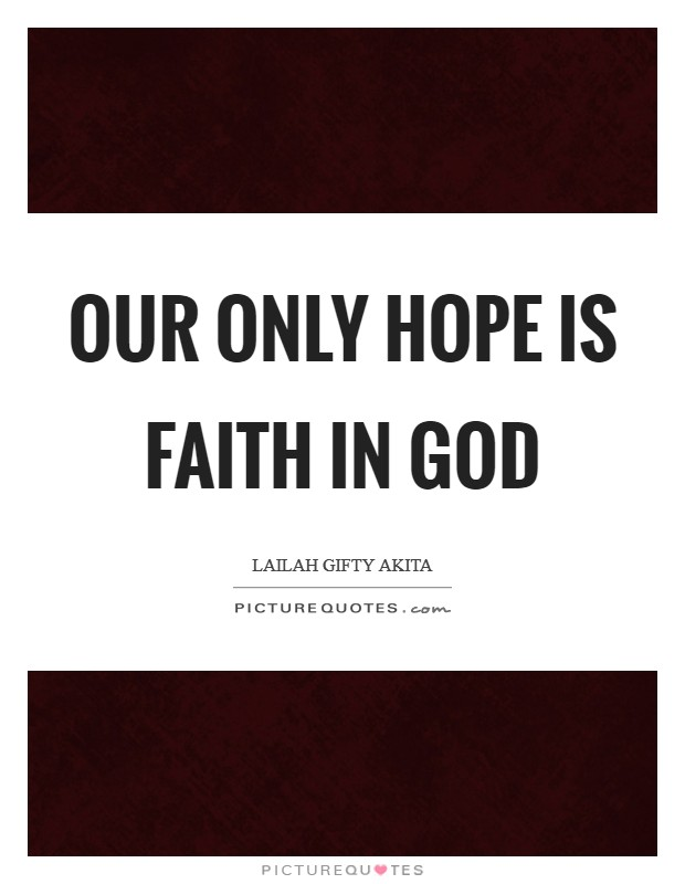 Our only hope is faith in God Picture Quote #1