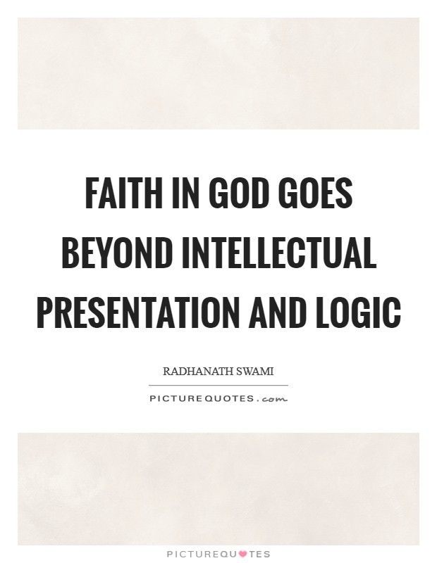 Faith in God goes beyond intellectual presentation and logic Picture Quote #1