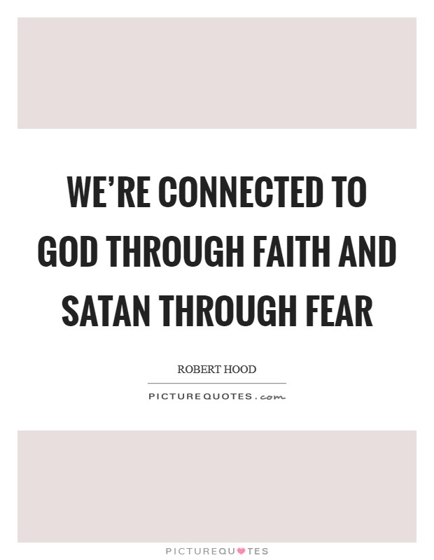 We're connected to God through faith and Satan through fear Picture Quote #1