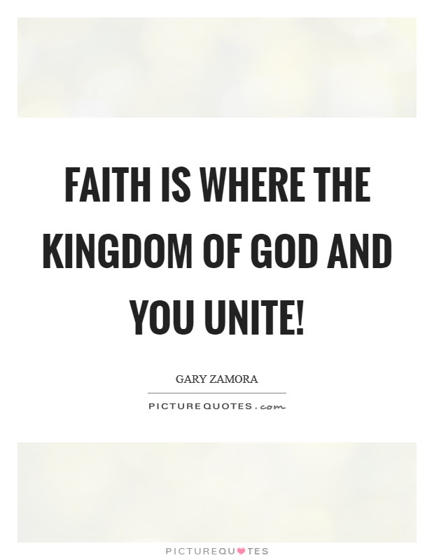 Faith is where the kingdom of God and you unite! Picture Quote #1