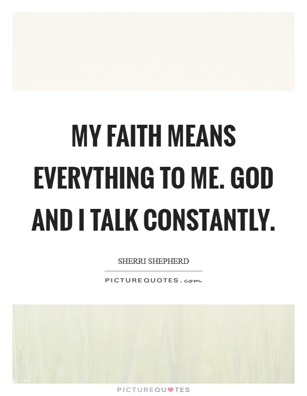 My faith means everything to me. God and I talk constantly Picture Quote #1