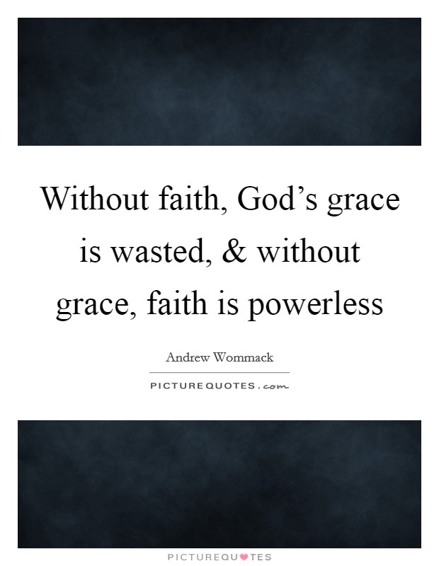 Without faith, God's grace is wasted, and without grace, faith is powerless Picture Quote #1