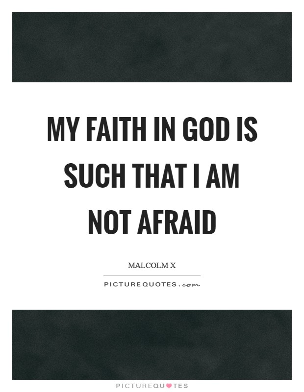 My faith in God is such that I am not afraid Picture Quote #1