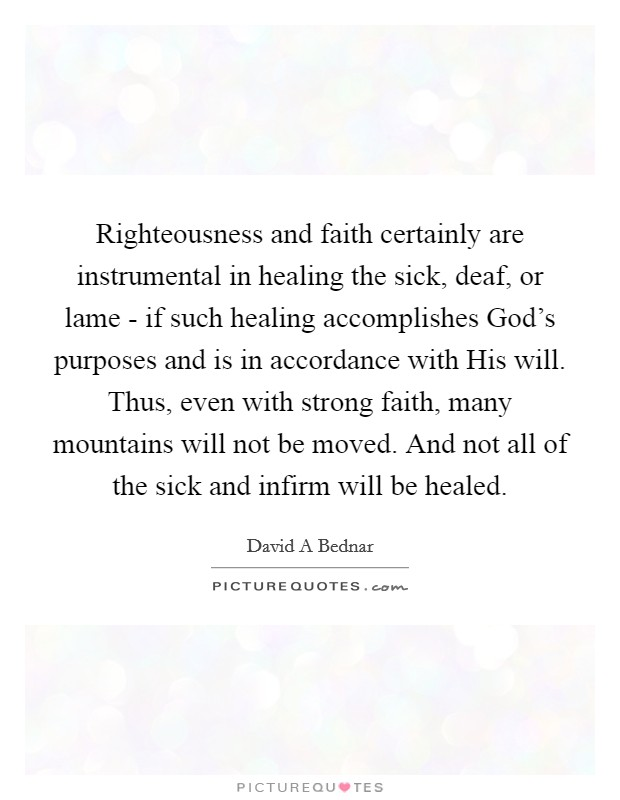 Righteousness and faith certainly are instrumental in healing the sick, deaf, or lame - if such healing accomplishes God's purposes and is in accordance with His will. Thus, even with strong faith, many mountains will not be moved. And not all of the sick and infirm will be healed Picture Quote #1