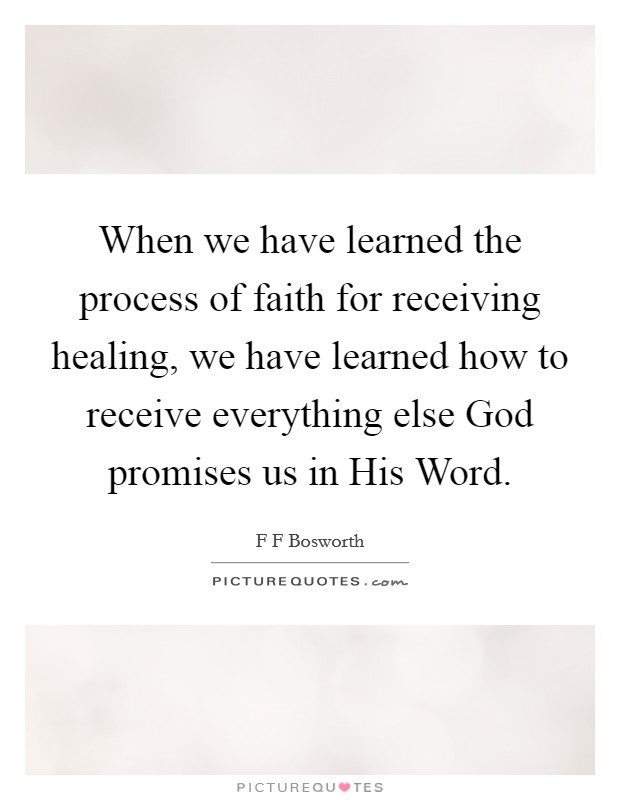 When we have learned the process of faith for receiving healing, we have learned how to receive everything else God promises us in His Word Picture Quote #1