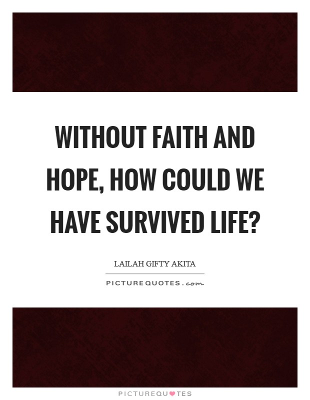 Without faith and hope, how could we have survived life? Picture Quote #1