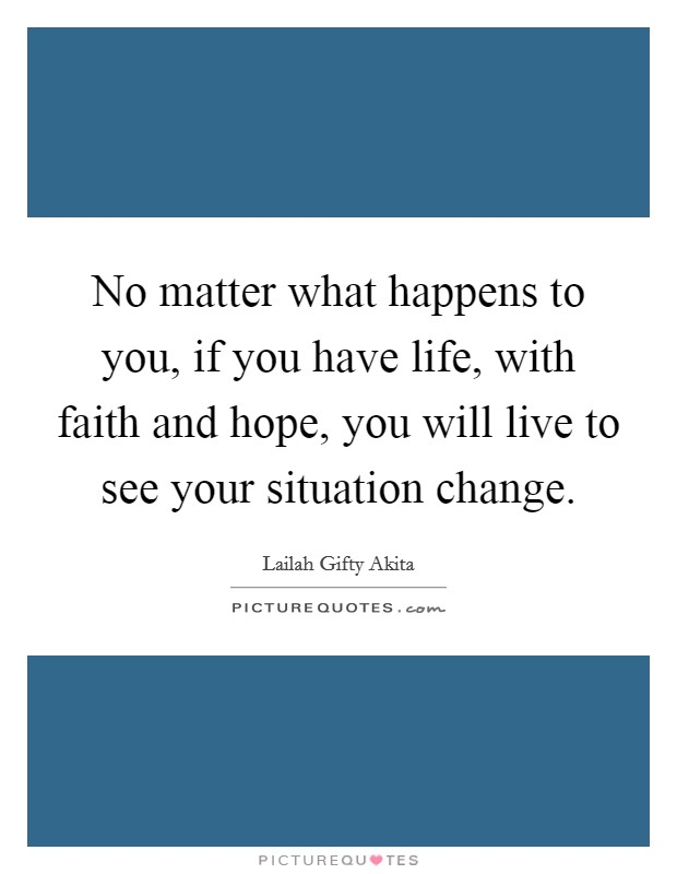 No matter what happens to you, if you have life, with faith and hope, you will live to see your situation change Picture Quote #1