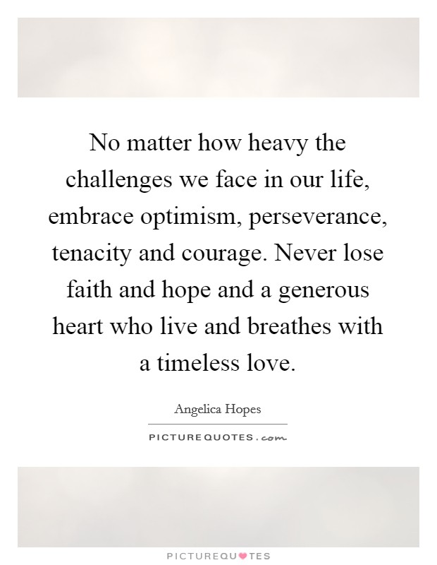 No matter how heavy the challenges we face in our life, embrace optimism, perseverance, tenacity and courage. Never lose faith and hope and a generous heart who live and breathes with a timeless love Picture Quote #1