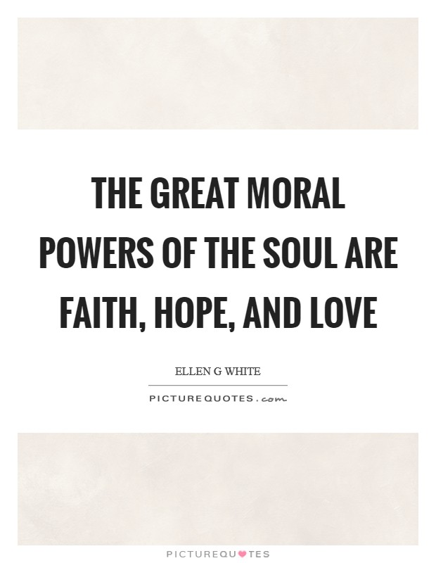 The great moral powers of the soul are faith, hope, and love Picture Quote #1