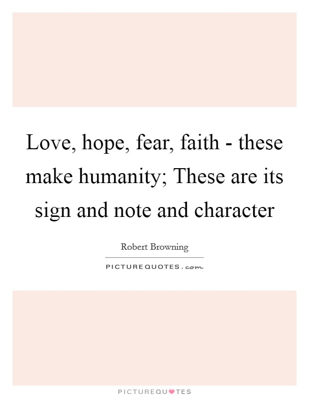 Love, hope, fear, faith - these make humanity; These are its sign and note and character Picture Quote #1