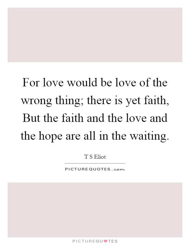 For love would be love of the wrong thing; there is yet faith, But the faith and the love and the hope are all in the waiting. Picture Quote #1