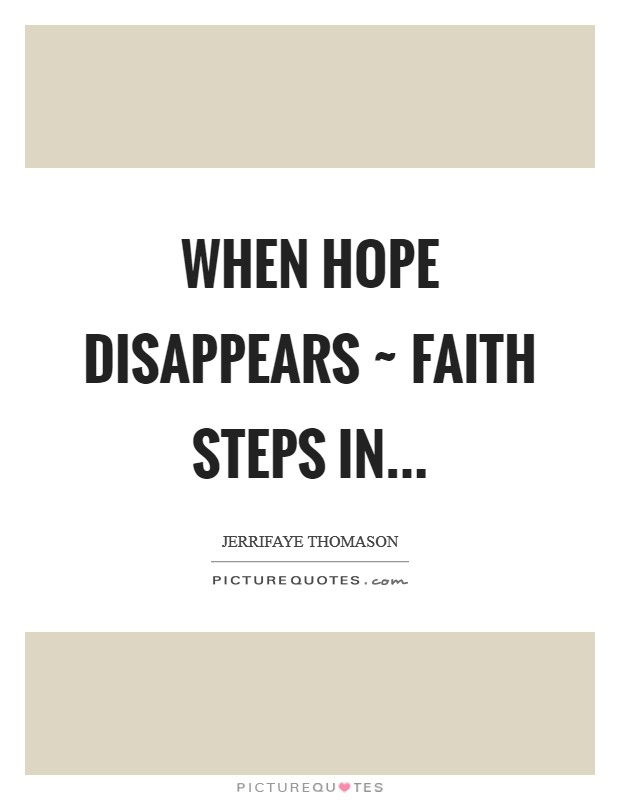 When Hope disappears ~ Faith steps in Picture Quote #1