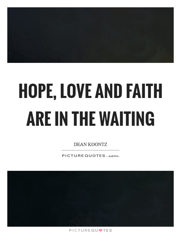 Hope, love and faith are in the waiting Picture Quote #1