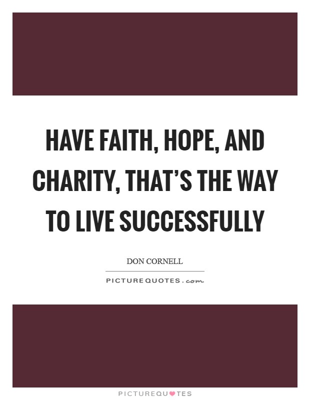 Have faith, hope, and charity, that's the way to live successfully Picture Quote #1