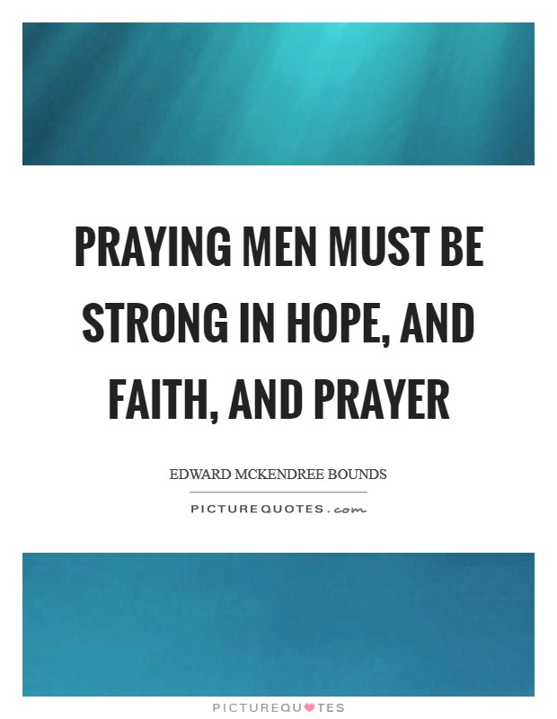 Praying men must be strong in hope, and faith, and prayer Picture Quote #1