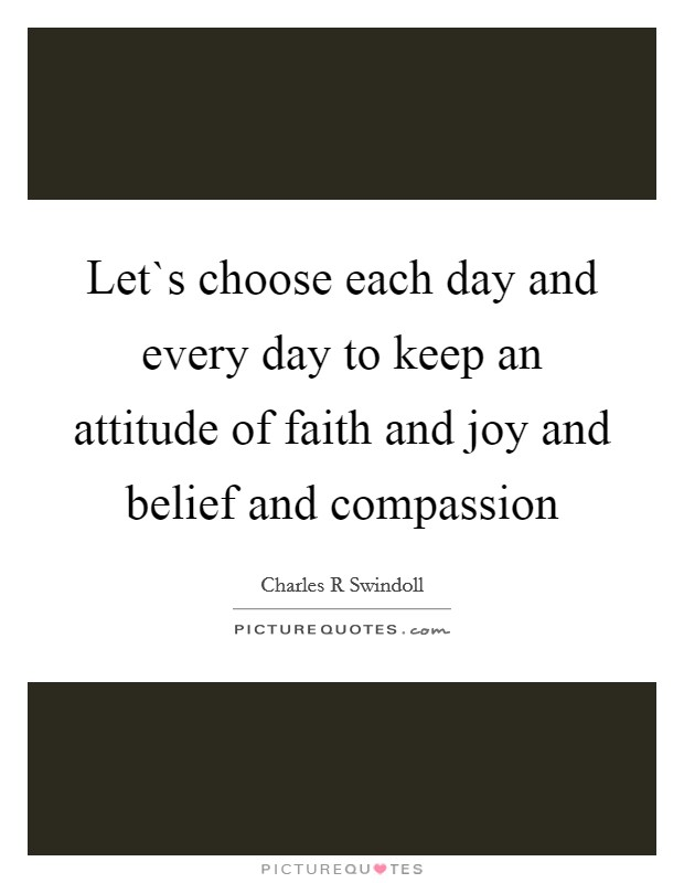 Let`s choose each day and every day to keep an attitude of faith and joy and belief and compassion Picture Quote #1