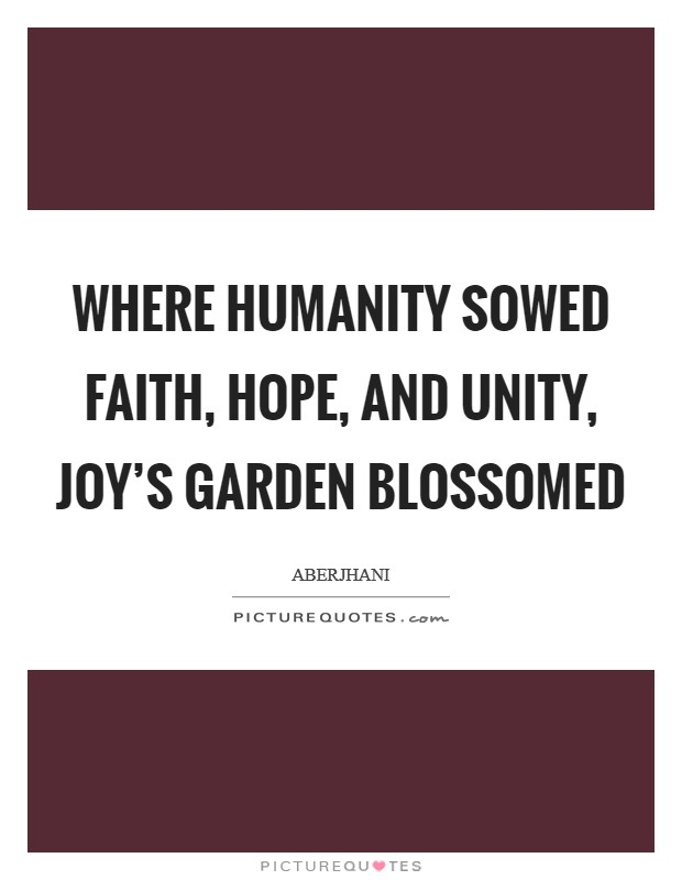 Where humanity sowed faith, hope, and unity, joy's garden blossomed Picture Quote #1