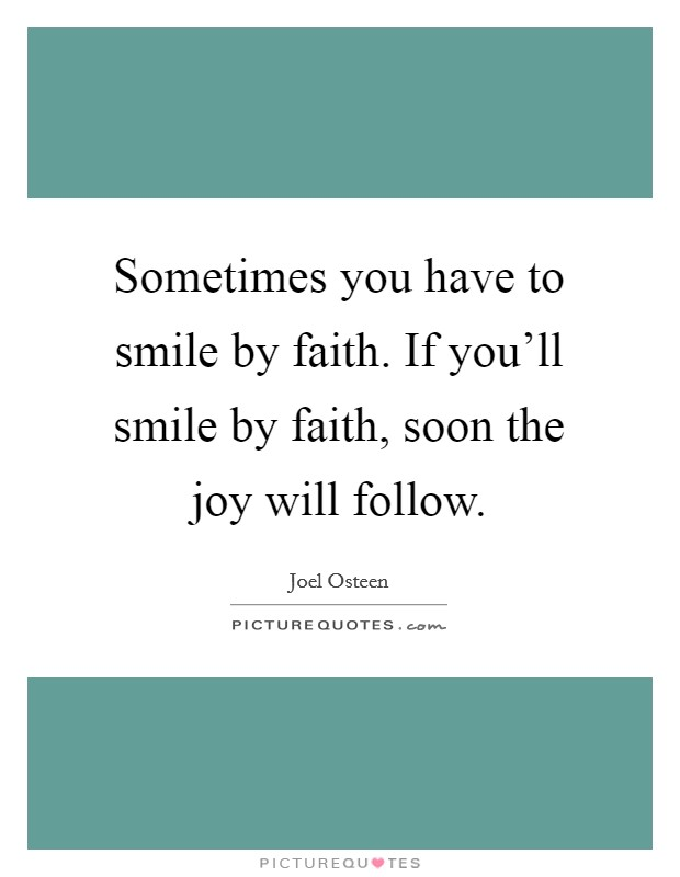 Sometimes you have to smile by faith. If you'll smile by faith, soon the joy will follow Picture Quote #1